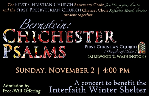On Sunday, November 2, 4:00 pm at First Christian Church, the combined choirs of First Presbyterian Church and First Christian Church will present a concert in benefit of the Interfaith Winter Shelter. The concert will begin with performances by each choir, along with Tom Walsh on saxophone and the organ-violin duet of Chris Young and Brenda Brenner. We will hear a greeting from Dan Watts, president of the board for the Interfaith Winter Shelter, and then Dr. Jan Harrington from First Christian Church will conduct the combined choirs in a performance of the Chichester Psalms by Leonard Bernstein. This magical musical work expresses several beloved psalms through choir, soloists, organ, harp, and percussion. An offering to benefit the Interfaith Winter Shelter will be collected during the concert.